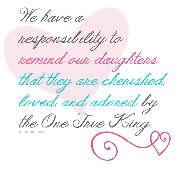 We have a responsibility to remind our daughters that they are cherished, loves, and adored by the One True King.