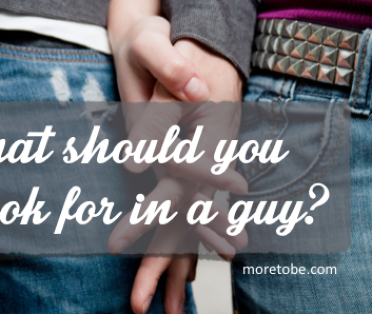 What qualities should I look for in a guy I want to date or marry?