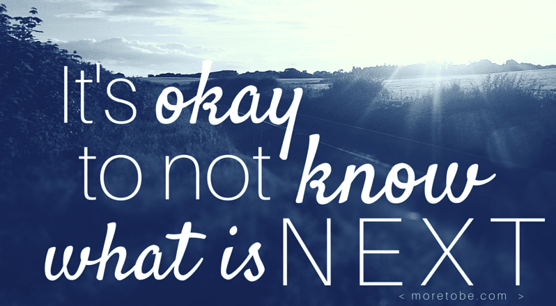 It's Okay to Not Know What's Next