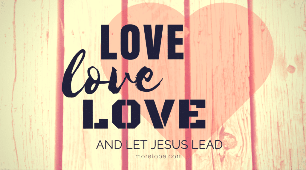 Love Love Love and Let Jesus Lead