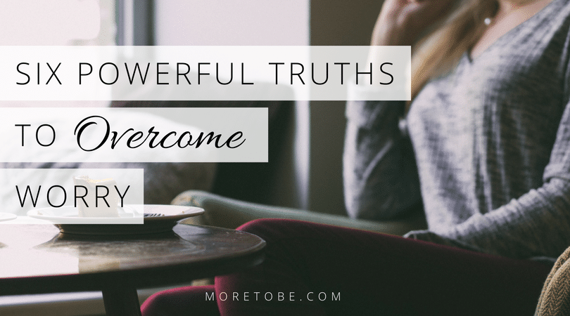 Six Powerful Truths to Overcome Worry