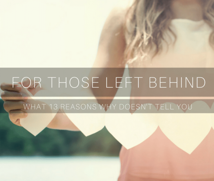 For Those Left Behind {And What 13 Reasons Why Doesn't Tell You About Suicide}