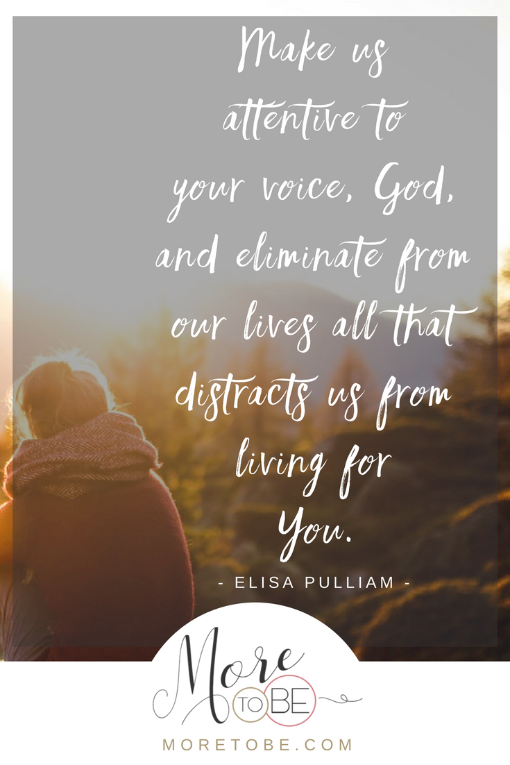 Make us attentive to your voice, God, and eliminate from our lives all that distracts us from living for You.