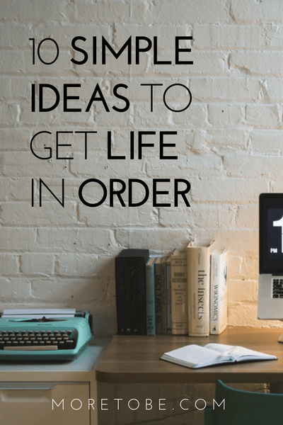 10 Simple Ideas to Get Life in Order