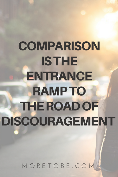 COMPARISON  IS THE  ENTRANCE  RAMP TO  THE ROAD OF DISCOURAGEMENT