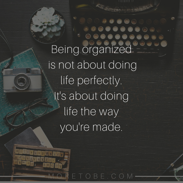 Being organized is not about doing life perfectly. It's about doing life the way you're made