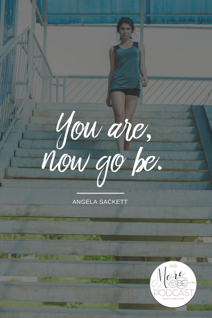 You are, now go be. - Angela Sackett on the More to Be Podcast