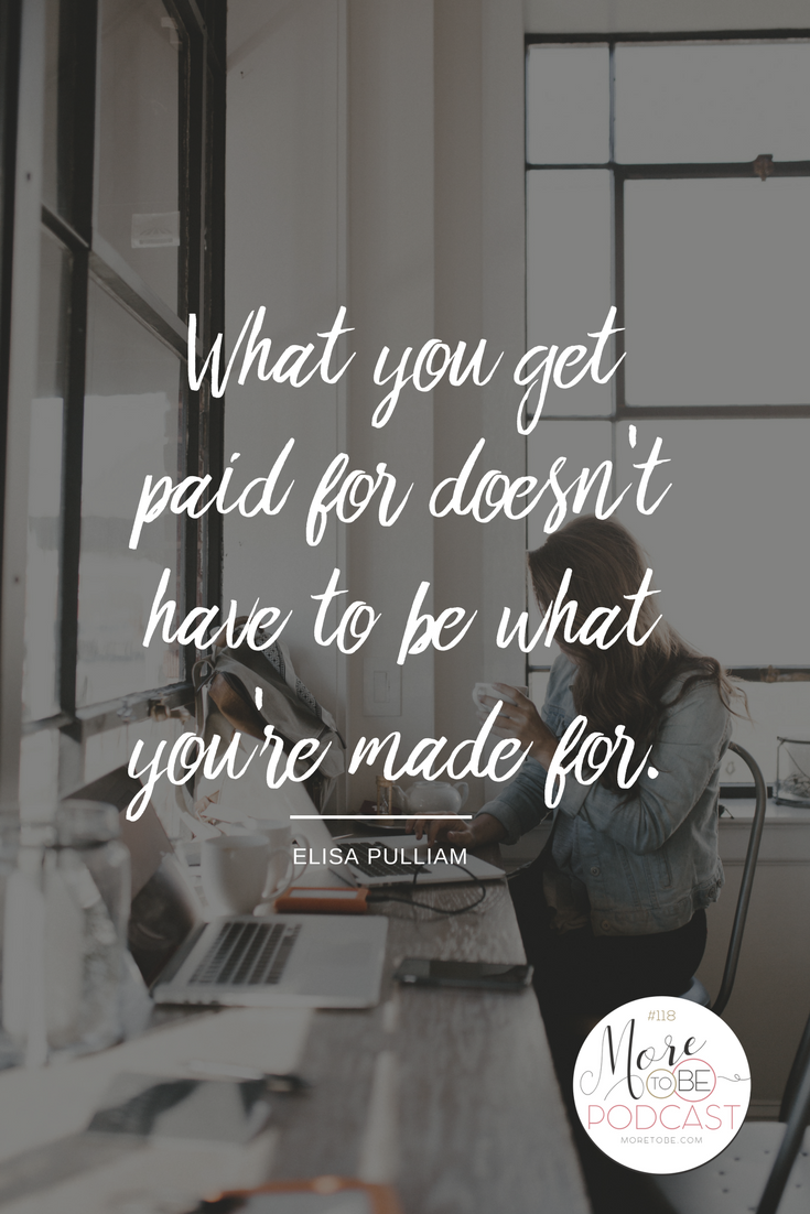 What you get paid for doesn't have to be what you're made for. -Elisa Pulliam on the More to Be Podcast