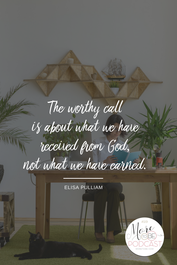 The worthy call is about what we have received from God, not what we have earned. - Elisa Pulliam on the More to Be Podcast