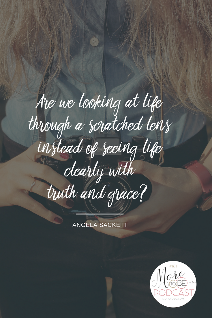 Are we looking at life through a scratched lens instead of seeing life clearly with truth and grace?