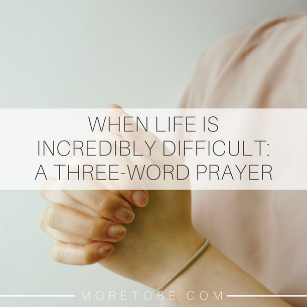 When Life Is Incredibly Difficult: A Three-Word Prayer