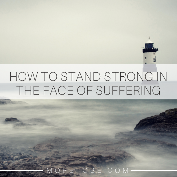 How to Stand Strong Under the Face of Suffering