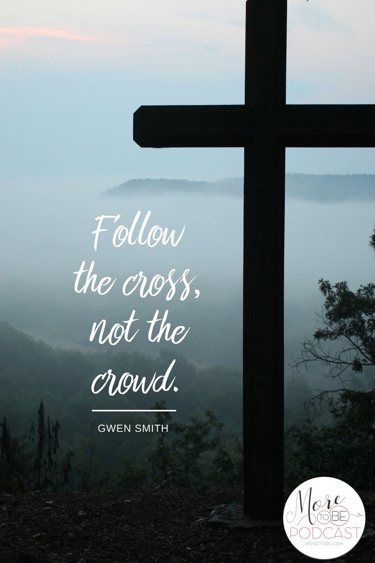 Follow the cross, not the crowd. - Gwen Smith on the More to Be Podcast