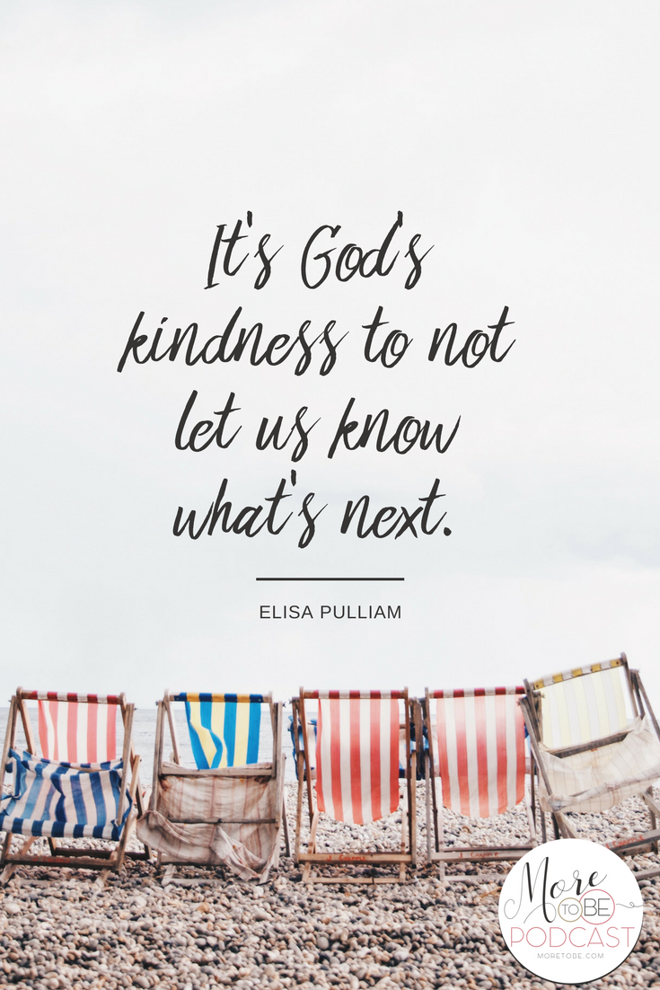 It's God's kindness to not let us know what's next. - More to Be Podcast