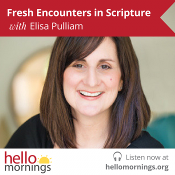 Fresh Encounters in Scripture with Elisa Pulliam and Kat Lee on the Hello Mornings Podcast