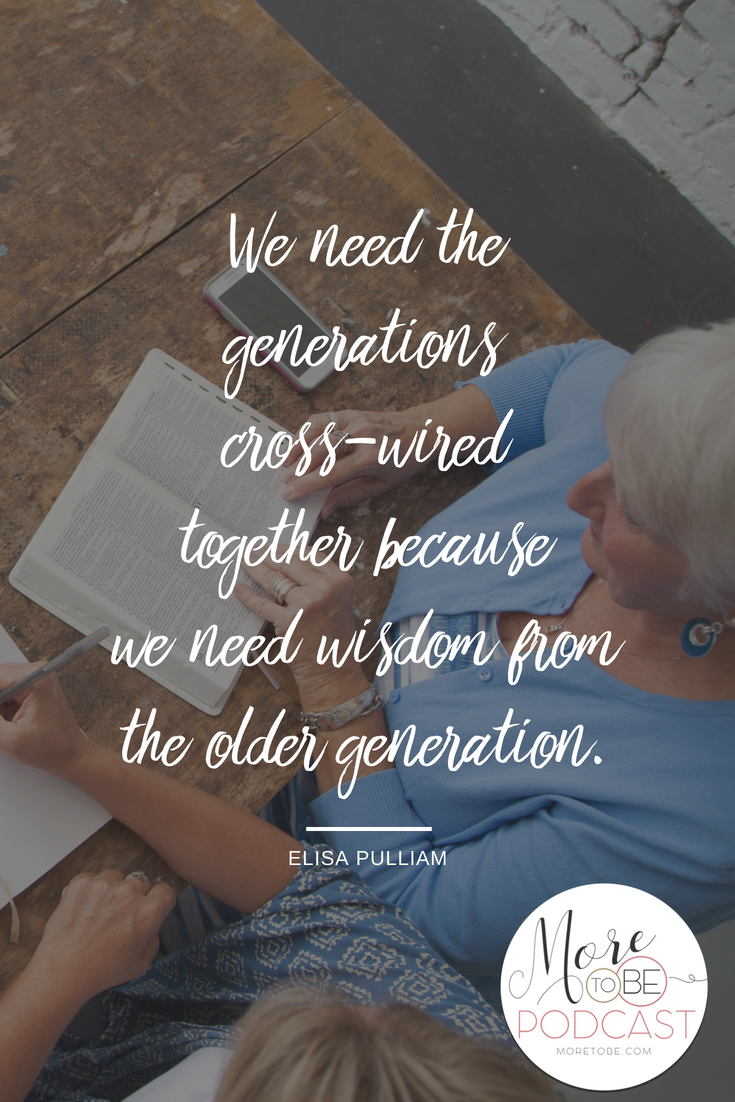 We need the generations cross-wired together because we need wisdom from the older generation. - Elisa Pulliam on the More to Be Podcast
