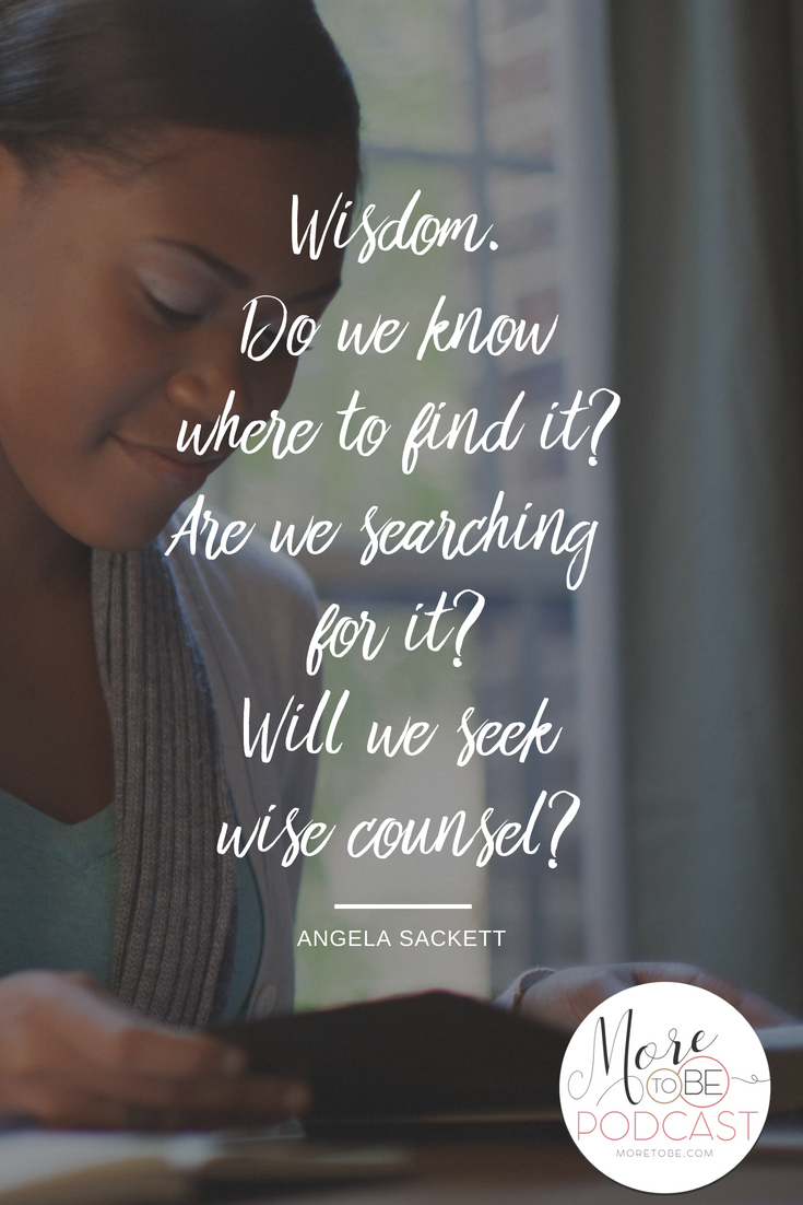 Wisdom. Do we know where to find it? Are we searching for it? Will we seek wise counsel? - Angela Sackett on the More to Be Podcast