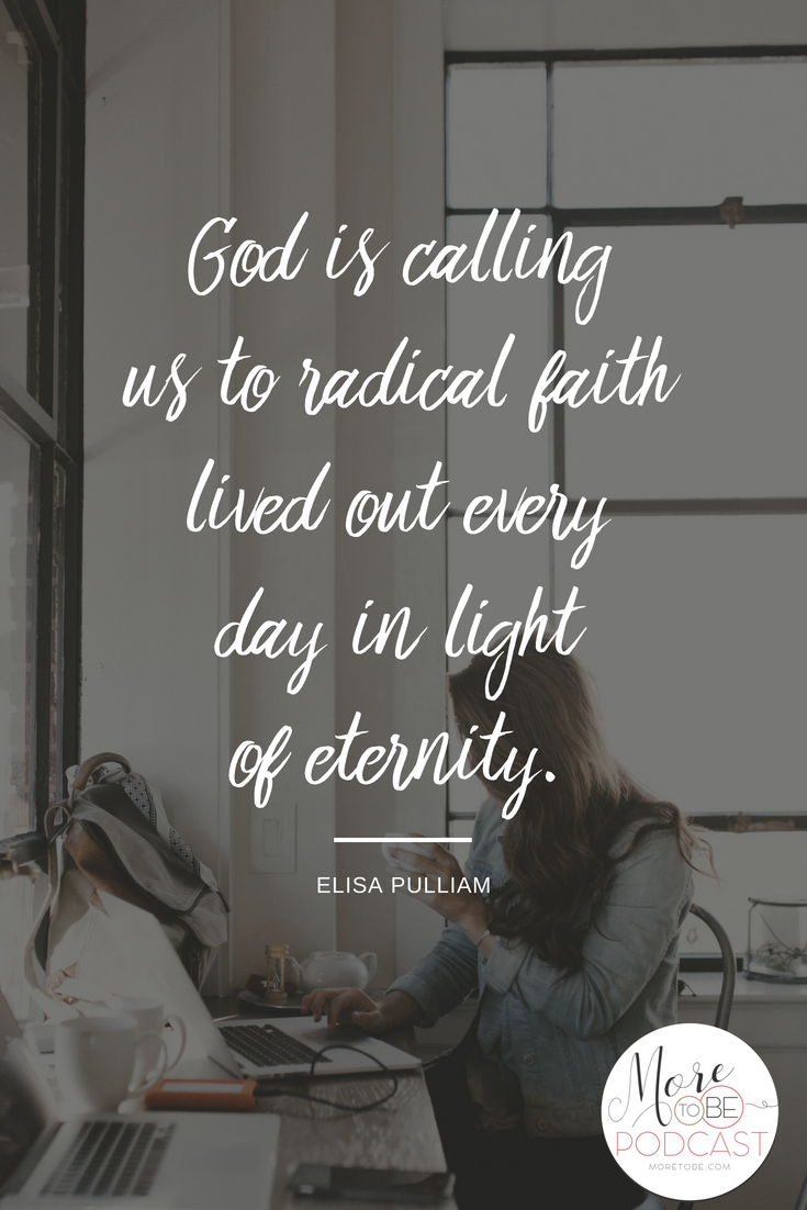 God is calling us to radical faith lived out every day in light of eternity. - Elisa on the More to Be Podcast