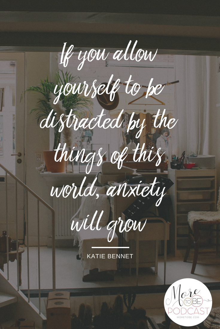 If you allow yourself to be distracted by the things of this world, anxiety will grow. - Katie Bennett on the More to Be Podcast