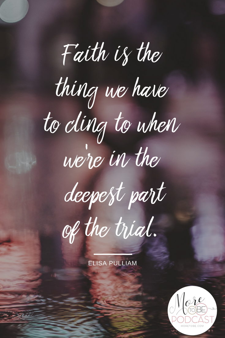 Faith is the thing we have to cling to when we're in the deepest part of the trial.