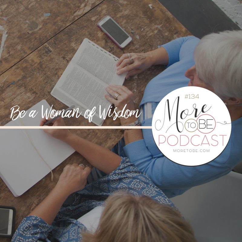 Be a Woman of Wisdom, More to Be Podcast Episode #134