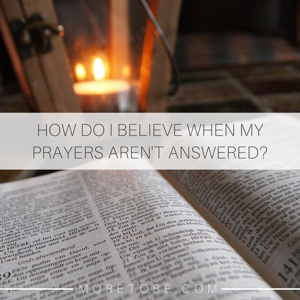 How do you believe when my prayers aren't answered?