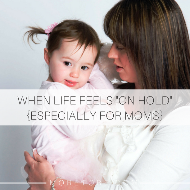 """WHEN LIFE FEELS """"ON HOLD"""" {ESPECIALLY FOR MOMS}"""