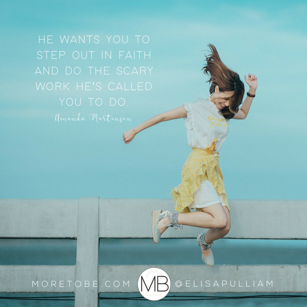 He wants you to step out in faith and do the scary work He's called you to do. - Amanda
