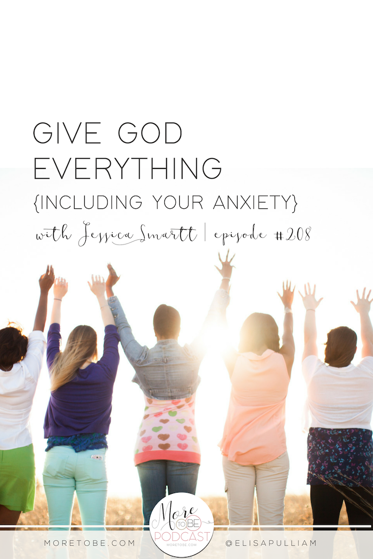 Give God Everything {Including Your Anxiety} with Jessica Smartt on the More to Be Podcast, Episode 208 | #Moretobe #Podcast #Anxiety