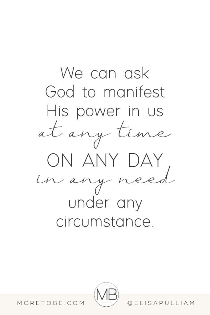 We can ask God to manifest His power in us at any time, on any day, in any need, and under any circumstance.