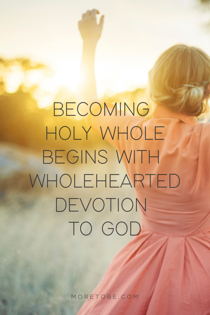 Becoming Holy Whole Begins with Wholehearted Devotion to God