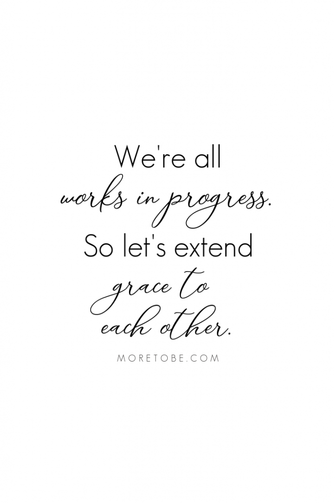 We're all works in progress. So let's extend grace to each other. #moretobe #podcast