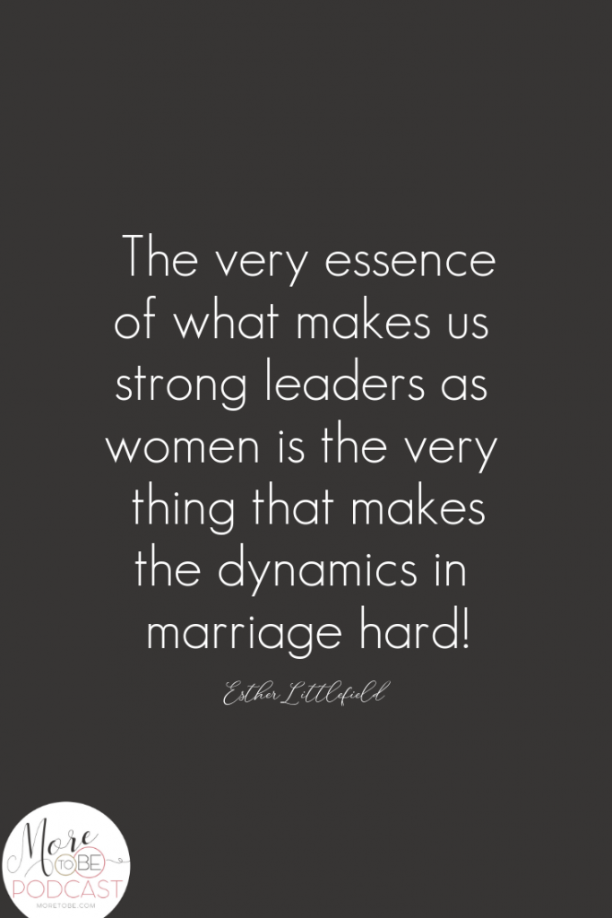 The very essence of what makes us strong leaders as women is the very thing that makes the dynamics in marriage hard! - Esther Littlefield, #MoreToBe #Podcast