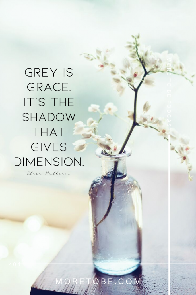 Grey is grace. It's the shadow that gives dimension.