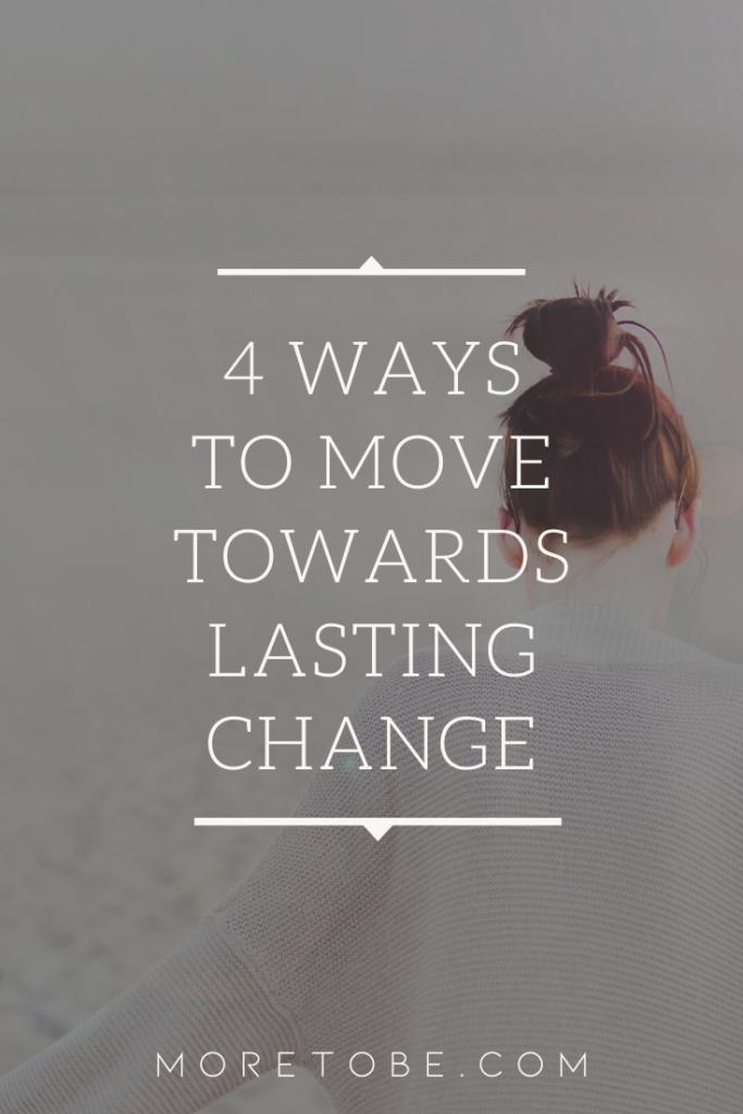 4 Ways to Move Towards Lasting Change