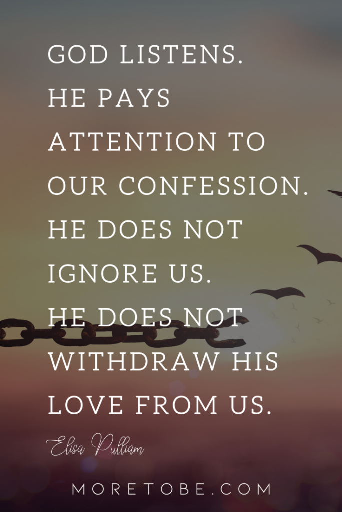 God listens. He pays attention to our confession. He does not ignore us. He does not withdraw His love from us.
