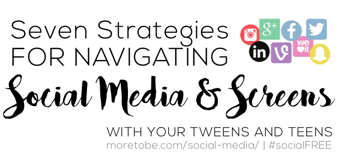 Seven Strategies FOR NAVIGATING Social Media & Screens WITH YOUR TWEENS AND TEENS #socialFREE